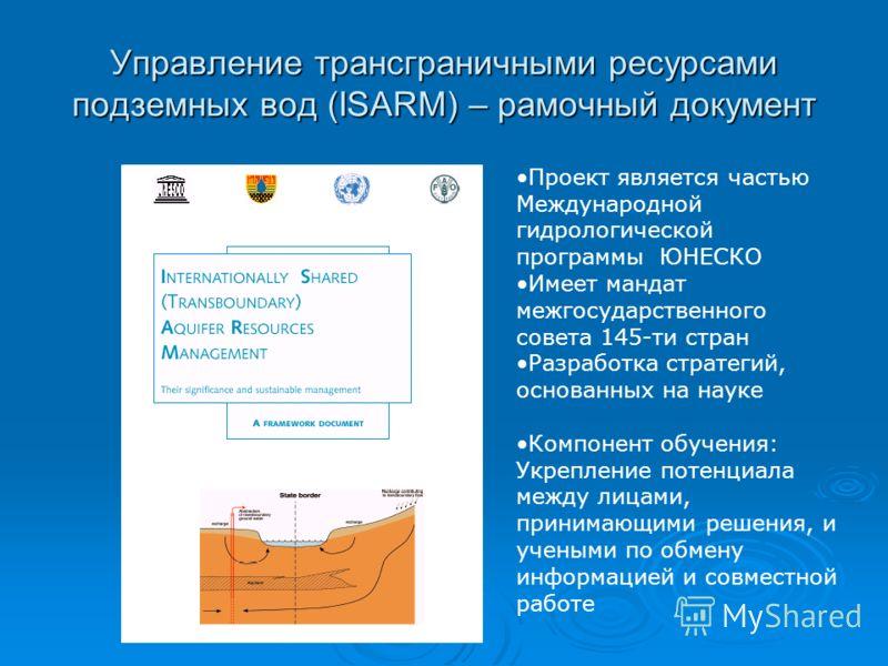 Управление трансграничными ресурсами подземных вод (ISARM) – рамочный документ Проект является частью Международной гидрологической программы ЮНЕСКО Имеет мандат межгосударственного совета 145-ти стран Разработка стратегий, основанных на науке Компон