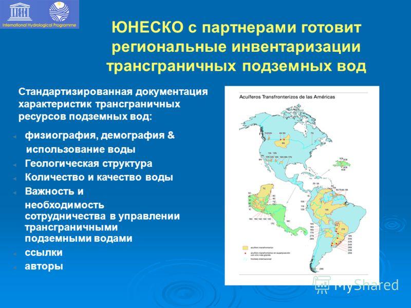 ЮНЕСКО с партнерами готовит региональные инвентаризации трансграничных подземных вод физиография, демография & использование воды Геологическая структура Количество и качество воды Важность и необходимость сотрудничества в управлении трансграничными