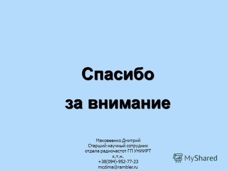 Спасибо за внимание Маковеенко Дмитрий Старший научный сотрудник отдела радиочастот ГП УНИИРТ к.т.н. +38(094)-952-77-23 mcdima@rambler.ru