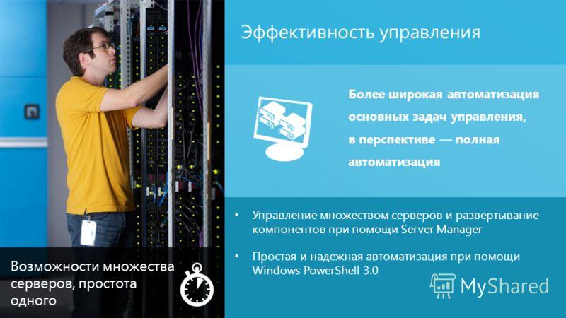 Эффективность управления 13 Управление множеством серверов и развертывание компонентов при помощи Server Manager Простая и надежная автоматизация при помощи Windows PowerShell 3.0 Более широкая автоматизация основных задач управления, в перспективе п