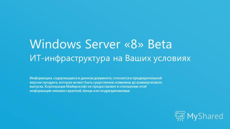Бета-версия Windows Server «8» Облачная оптимизация ИТ-среды 2 Информация, содержащаяся в данном документе, относится к предварительной версии продукта, которая может быть существенно изменена до коммерческого выпуска. Корпорация Майкрософт не предос