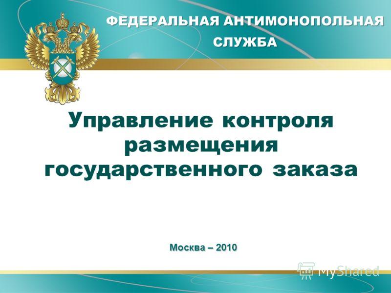ФЕДЕРАЛЬНАЯ АНТИМОНОПОЛЬНАЯ СЛУЖБА Управление контроля размещения государственного заказа Москва – 2010 Москва – 2010