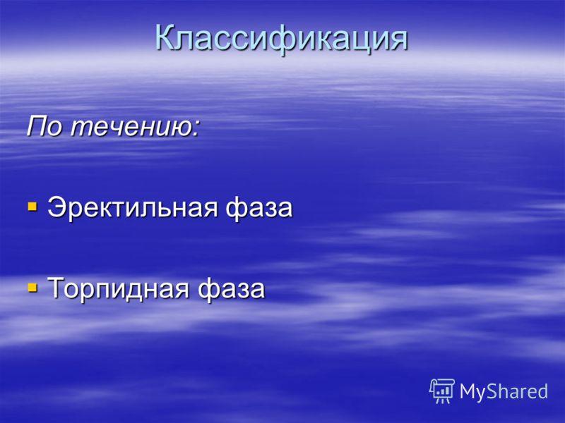 Классификация По течению: Эректильная фаза Эректильная фаза Торпидная фаза Торпидная фаза