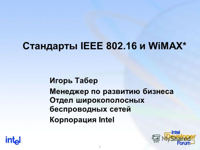 1 Стандарты IEEE 802.16 и WiMAX* Игорь Табер Менеджер по развитию бизнеса Отдел широкополосных беспроводных сетей Корпорация Intel