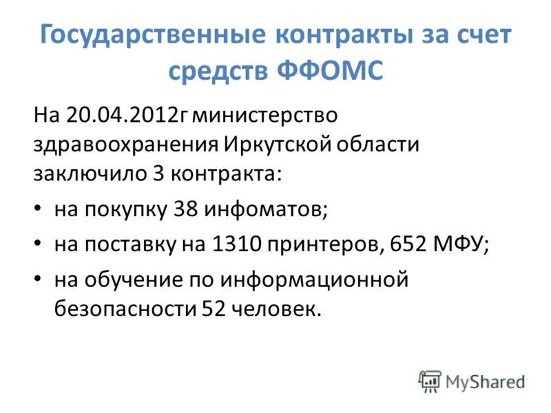 Государственные контракты за счет средств ФФОМС На 20.04.2012г министерство здравоохранения Иркутской области заключило 3 контракта: на покупку 38 инфоматов; на поставку на 1310 принтеров, 652 МФУ; на обучение по информационной безопасности 52 челове