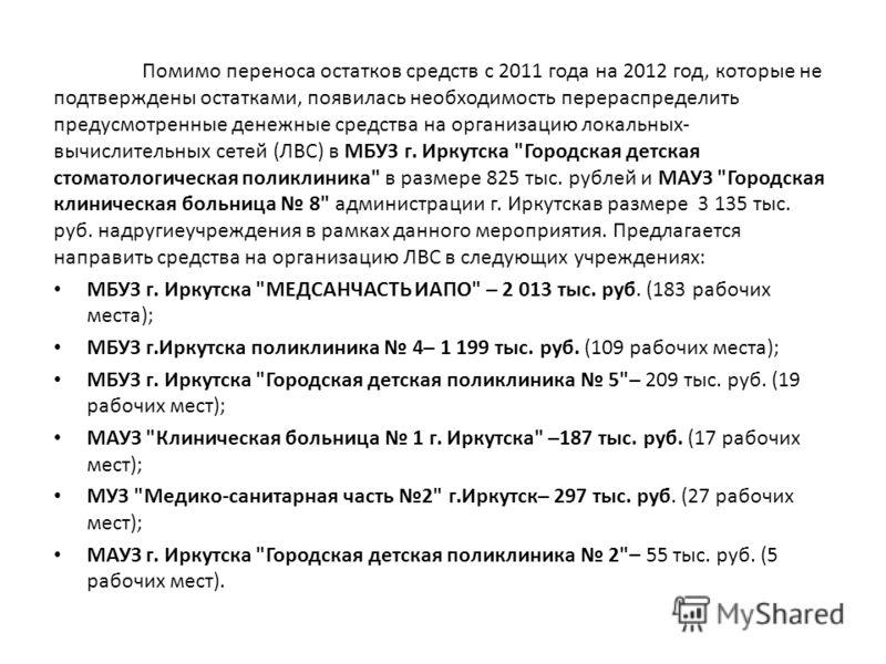 Помимо переноса остатков средств с 2011 года на 2012 год, которые не подтверждены остатками, появилась необходимость перераспределить предусмотренные денежные средства на организацию локальных- вычислительных сетей (ЛВС) в МБУЗ г. Иркутска