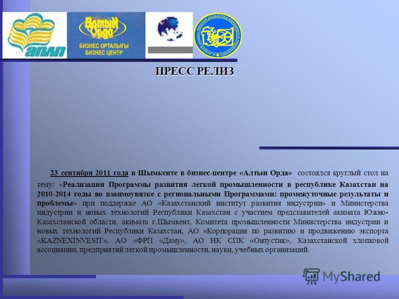 ПРЕСС РЕЛИЗ 23 сентября 2011 года в Шымкенте в бизнес-центре «Алтын Орда» состоялся круглый стол на тему: «Реализация Программы развития легкой промышленности в республике Казахстан на 2010-2014 годы во взаимоувязке с региональными Программами: проме