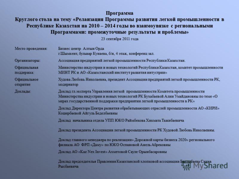Программа Круглого стола на тему «Релаизация Программы развития легкой промышленности в Республике Казахстан на 2010 – 2014 годы во взаимоувязке с региональными Программами: промежуточные результаты и проблемы» 23 сентября 2011 года Место проведения: