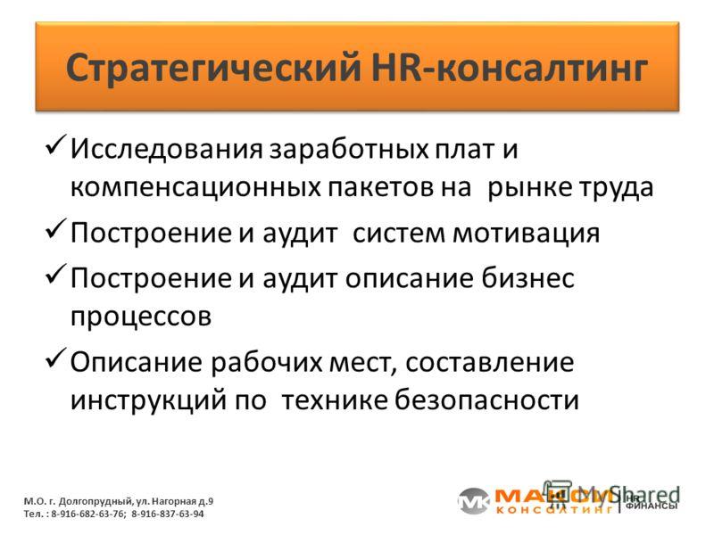 Стратегический HR-консалтинг Исследования заработных плат и компенсационных пакетов на рынке труда Построение и аудит систем мотивация Построение и аудит описание бизнес процессов Описание рабочих мест, составление инструкций по технике безопасности