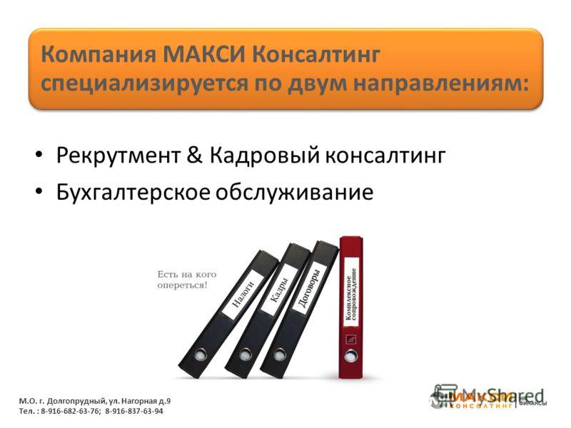 Рекрутмент & Кадровый консалтинг Бухгалтерское обслуживание Компания МАКСИ Консалтинг специализируется по двум направлениям: М.О. г. Долгопрудный, ул. Нагорная д.9 Тел. : 8-916-682-63-76; 8-916-837-63-94