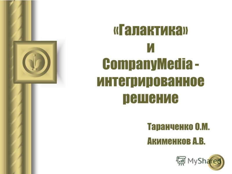 «Галактика» и CompanyMedia - интегрированное решение Таранченко О.М. Акименков А.В.