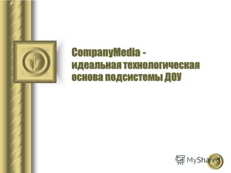 CompanyMedia - идеальная технологическая основа подсистемы ДОУ
