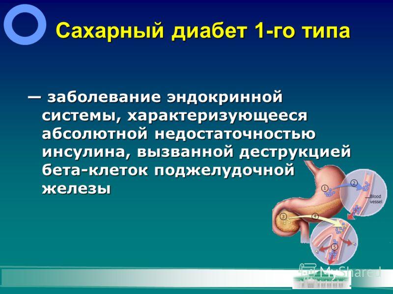 Сахарный диабет 1-го типа заболевание эндокринной системы, характеризующееся абсолютной недостаточностью инсулина, вызванной деструкцией бета-клеток поджелудочной железы заболевание эндокринной системы, характеризующееся абсолютной недостаточностью и