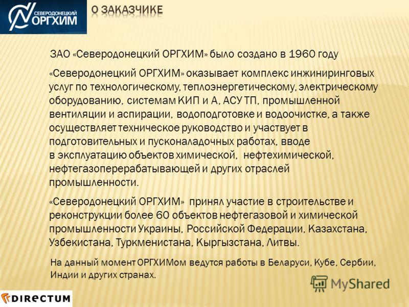 ЗАО «Северодонецкий ОРГХИМ» было создано в 1960 году «Северодонецкий ОРГХИМ» оказывает комплекс инжиниринговых услуг по технологическому, теплоэнергетическому, электрическому оборудованию, системам КИП и А, АСУ ТП, промышленной вентиляции и аспирации