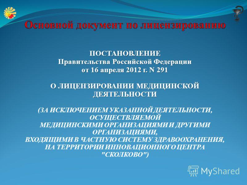 ПОСТАНОВЛЕНИЕ Правительства Российской Федерации от 16 апреля 2012 г. N 291 О ЛИЦЕНЗИРОВАНИИ МЕДИЦИНСКОЙ ДЕЯТЕЛЬНОСТИ (ЗА ИСКЛЮЧЕНИЕМ УКАЗАННОЙ ДЕЯТЕЛЬНОСТИ, ОСУЩЕСТВЛЯЕМОЙ МЕДИЦИНСКИМИ ОРГАНИЗАЦИЯМИ И ДРУГИМИ ОРГАНИЗАЦИЯМИ, ВХОДЯЩИМИ В ЧАСТНУЮ СИСТЕ