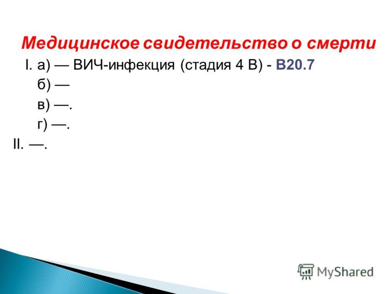 Медицинское свидетельство о смерти I. а) ВИЧ-инфекция (стадия 4 В) - В20.7 б) в). г). II..