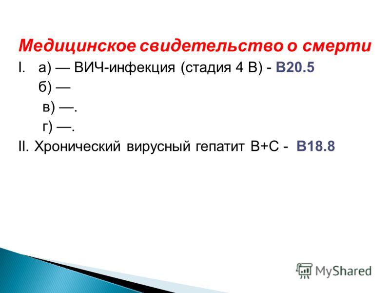 Медицинское свидетельство о смерти I. а) ВИЧ-инфекция (стадия 4 В) - В20.5 б) в). г). II. Хронический вирусный гепатит В+С - В18.8