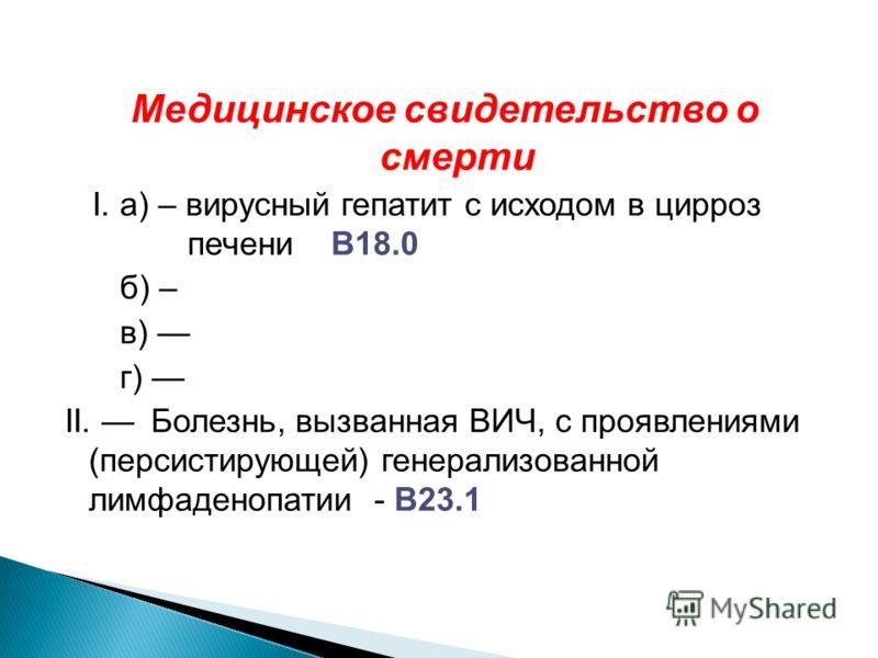 Медицинское свидетельство о смерти I. а) – вирусный гепатит с исходом в цирроз печени B18.0 б) – в) г) II. Болезнь, вызванная ВИЧ, с проявлениями (персистирующей) генерализованной лимфаденопатии - B23.1
