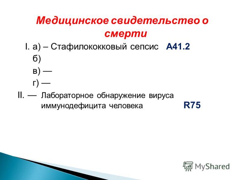 Медицинское свидетельство о смерти I. а) – Стафилококковый сепсис А41.2 б) в) г) II. Лабораторное обнаружение вируса иммунодефицита человека R75