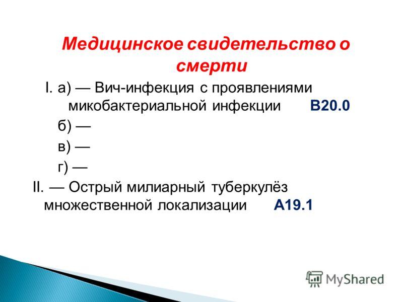 Медицинское свидетельство о смерти I. а) Вич-инфекция с проявлениями микобактериальной инфекцииВ20.0 б) в) г) II. Острый милиарный туберкулёз множественной локализации А19.1