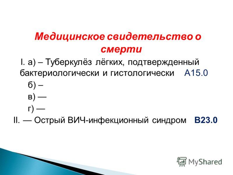 Медицинское свидетельство о смерти I. а) – Туберкулёз лёгких, подтвержденный бактериологически и гистологически А15.0 б) – в) г) II. Острый ВИЧ-инфекционный синдром В23.0