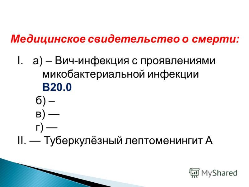 Медицинское свидетельство о смерти: I.а) – Вич-инфекция с проявлениями микобактериальной инфекции В20.0 б) – в) г) II. Туберкулёзный лептоменингит А