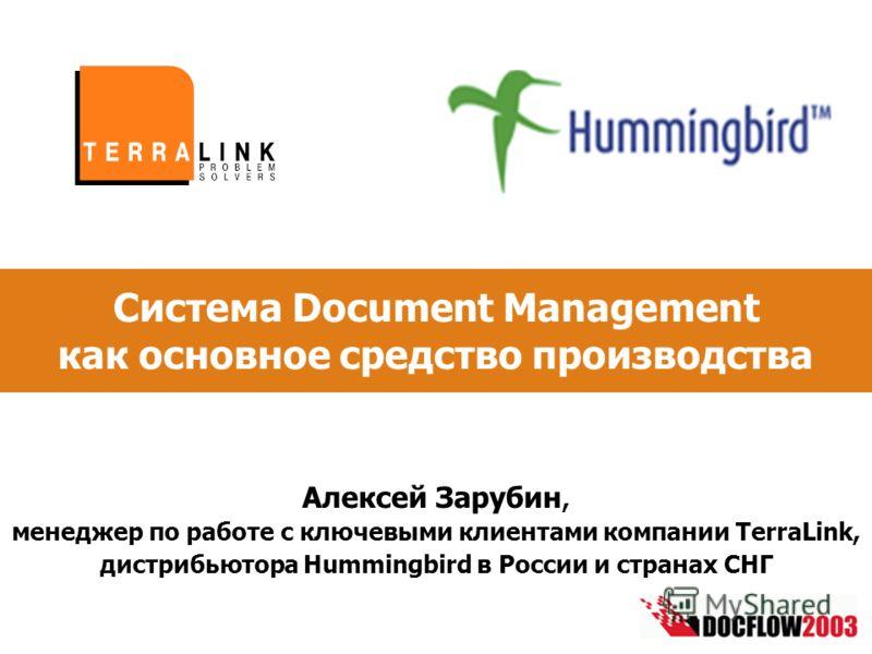 Система Document Management как основное средство производства Алексей Зарубин, менеджер по работе с ключевыми клиентами компании TerraLink, дистрибьютора Hummingbird в России и странах СНГ