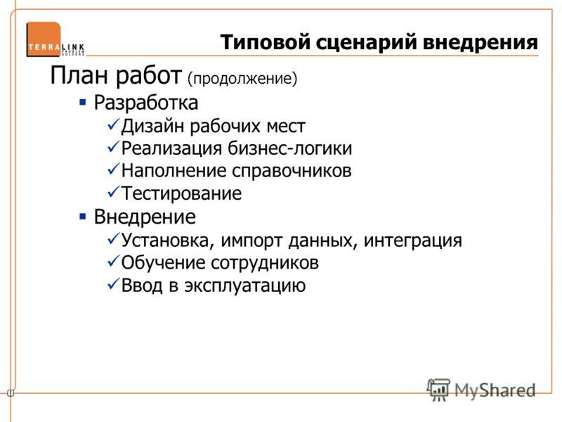 Типовой сценарий внедрения План работ (продолжение) Разработка Дизайн рабочих мест Реализация бизнес-логики Наполнение справочников Тестирование Внедрение Установка, импорт данных, интеграция Обучение сотрудников Ввод в эксплуатацию