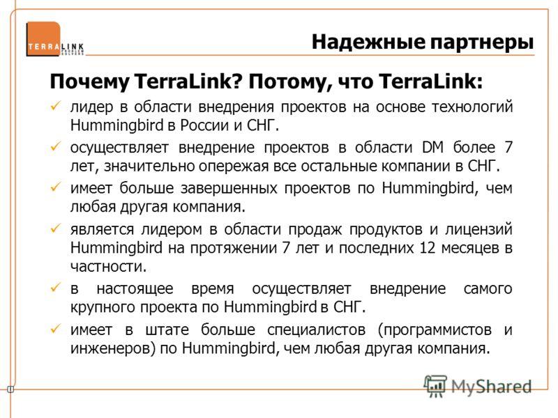 Надежные партнеры Почему TerraLink? Потому, что TerraLink: лидер в области внедрения проектов на основе технологий Hummingbird в России и СНГ. осуществляет внедрение проектов в области DM более 7 лет, значительно опережая все остальные компании в СНГ
