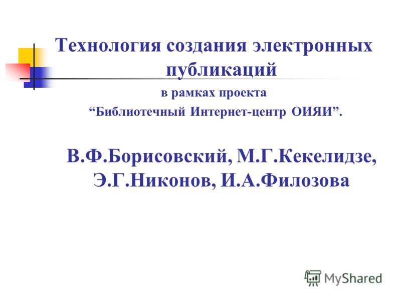 Технология создания электронных публикаций в рамках проекта Библиотечный Интернет-центр ОИЯИ. В.Ф.Борисовский, М.Г.Кекелидзе, Э.Г.Никонов, И.А.Филозова