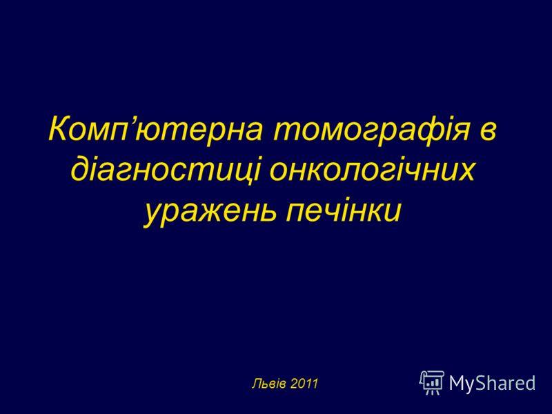 Компютерна томографія в діагностиці онкологічних уражень печінки Львів 2011
