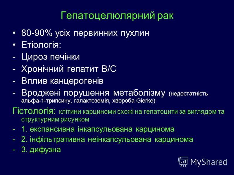 Гепатоцелюлярний рак 80-90% усіх первинних пухлин Етіологія: -Цироз печінки -Хронічний гепатит В/С -Вплив канцерогенів -Вроджені порушення метаболізму (недостатність альфа-1-трипсину, галактоземія, хвороба Gierke) Гістологія: клітини карциноми схожі