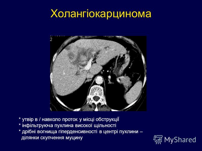 Холангіокарцинома * утвір в / навколо проток у місці обструкціЇ * інфільтруюча пухлина високої щільності * дрібні вогнища гіперденсивності в центрі пухлини – ділянки скупчення муцину