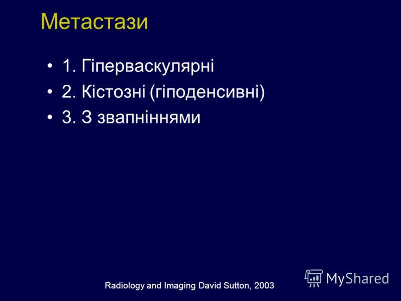 Метастази 1. Гіперваскулярні 2. Кістозні (гіподенсивні) 3. З звапніннями Radiology and Imaging David Sutton, 2003
