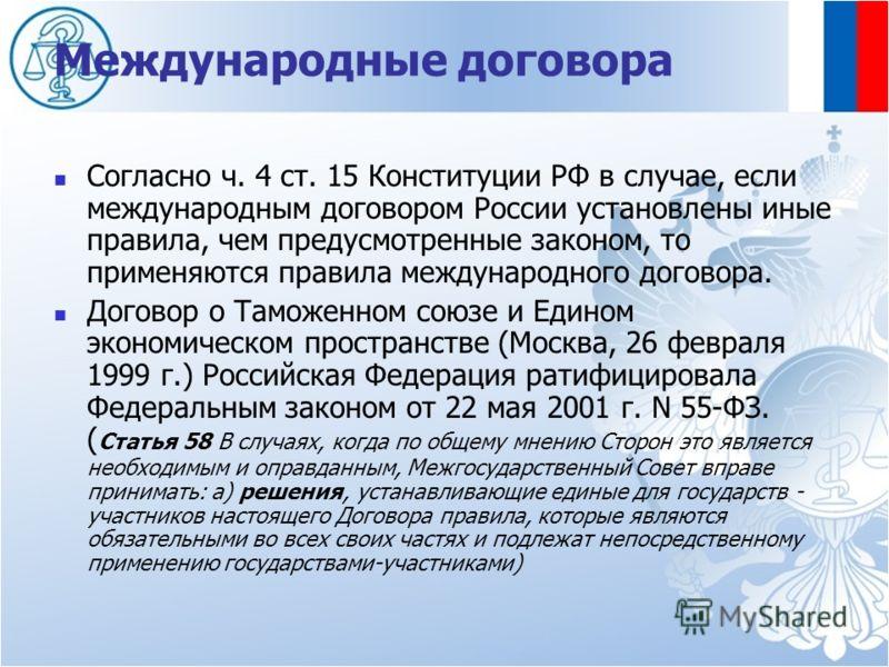 Международные договора Согласно ч. 4 ст. 15 Конституции РФ в случае, если международным договором России установлены иные правила, чем предусмотренные законом, то применяются правила международного договора. Договор о Таможенном союзе и Едином эконом