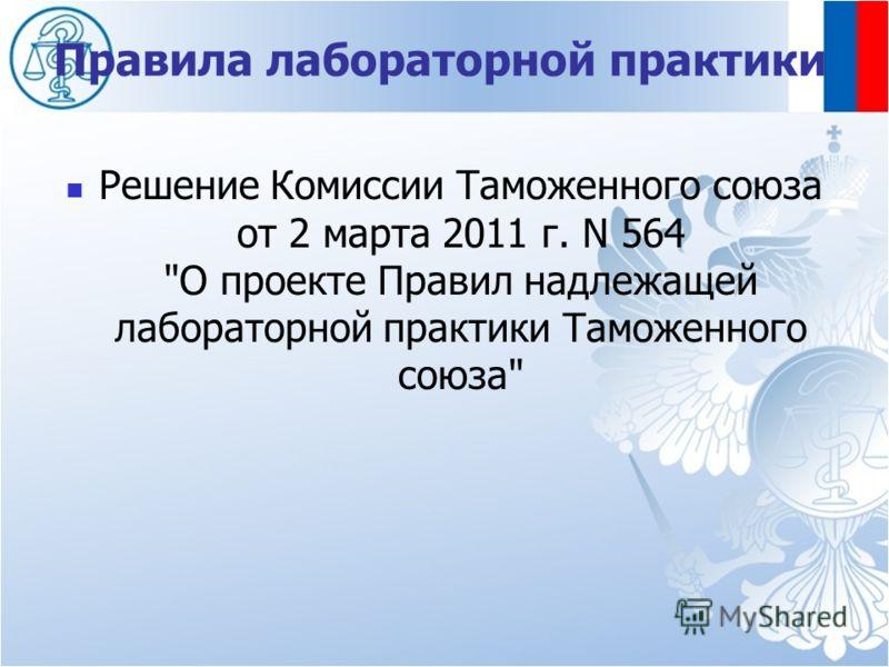 Правила лабораторной практики Решение Комиссии Таможенного союза от 2 марта 2011 г. N 564 О проекте Правил надлежащей лабораторной практики Таможенного союза
