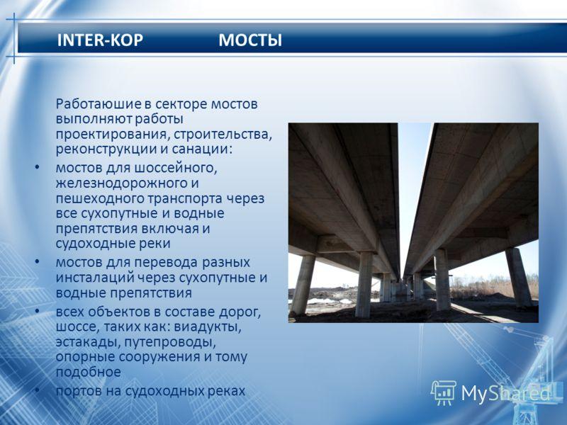 INTER-KOP МОСТЫ Работаюшие в секторе мостов выполняют работы проектирования, строительства, реконструкции и санации: мостов для шоссейного, железнодорожного и пешеходного транспорта через все сухопутные и водные препятствия включая и судоходные реки