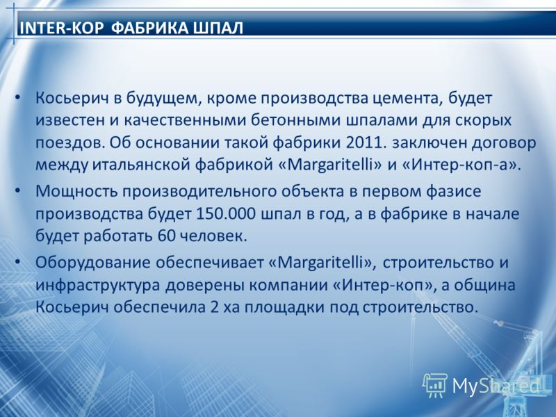 INTER-KOP ФАБРИКА ШПАЛ Косьерич в будущем, кроме производства цемента, будет известен и качественными бетонными шпалами для скорых поездов. Об основании такой фабрики 2011. заключен договор между итальянской фабрикой «Margaritelli» и «Интер-коп-а». М