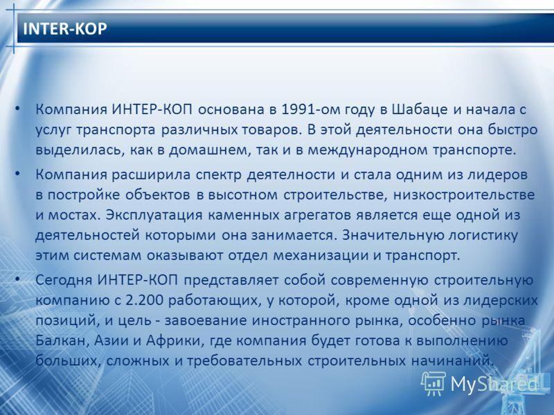 INTER-KOP Компания ИНТЕР-КОП основана в 1991-ом году в Шабаце и начала с услуг транспорта различных товаров. В этой деятельности она быстро выделилась, как в домашнем, так и в международном транспорте. Компания расширила спектр деятелности и стала од