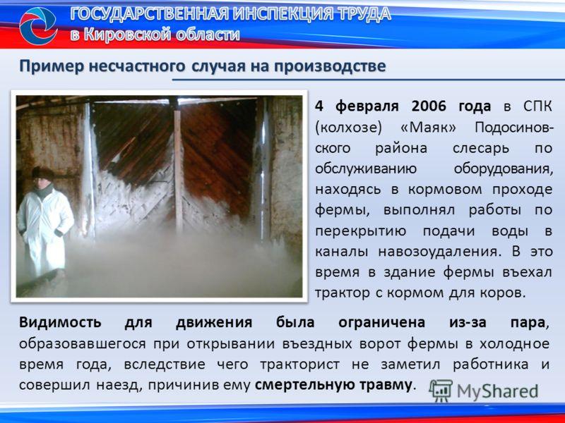 4 февраля 2006 года в СПК (колхозе) «Маяк» Подосинов- ского района слесарь по обслуживанию оборудования, находясь в кормовом проходе фермы, выполнял работы по перекрытию подачи воды в каналы навозоудаления. В это время в здание фермы въехал трактор с