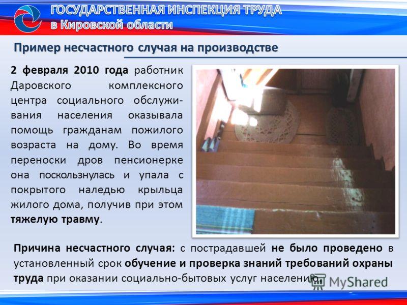 2 февраля 2010 года работник Даровского комплексного центра социального обслужи- вания населения оказывала помощь гражданам пожилого возраста на дому. Во время переноски дров пенсионерке она поскользнулась и упала с покрытого наледью крыльца жилого д