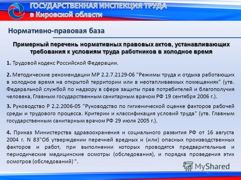 Нормативно-правовая база Примерный перечень нормативных правовых актов, устанавливающих требования к условиям труда работников в холодное время 1. Трудовой кодекс Российской Федерации. 2. Методические рекомендации МР 2.2.7.2129-06