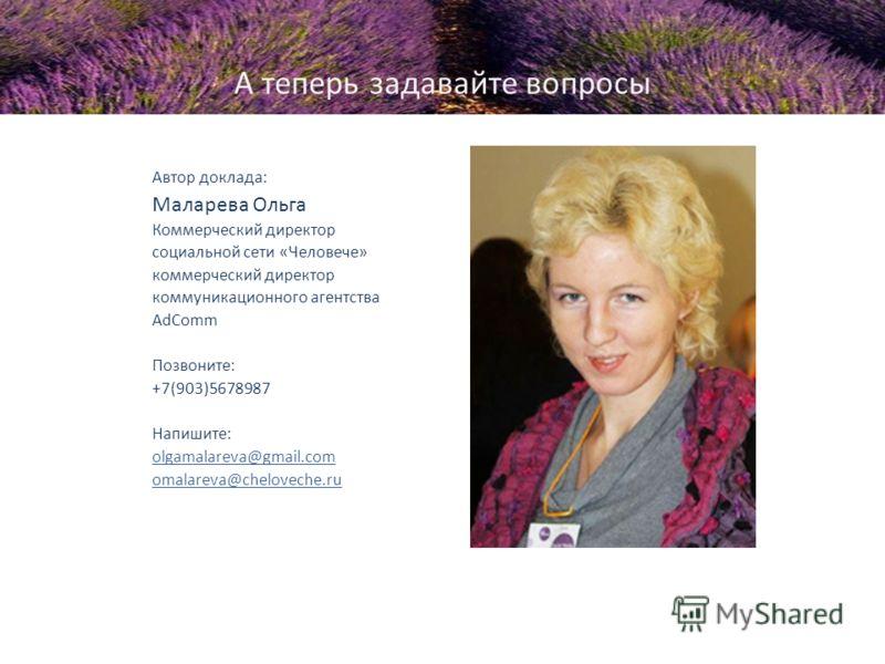 А теперь задавайте вопросы Автор доклада: Маларева Ольга Коммерческий директор социальной сети «Человече» коммерческий директор коммуникационного агентства AdComm Позвоните: +7(903)5678987 Напишите: olgamalareva@gmail.com omalareva@cheloveche.ru