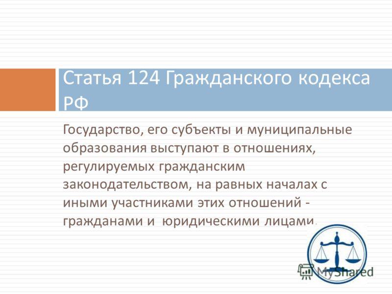 Государство, его субъекты и муниципальные образования выступают в отношениях, регулируемых гражданским законодательством, на равных началах с иными участниками этих отношений - гражданами и юридическими лицами. Статья 124 Гражданского кодекса РФ