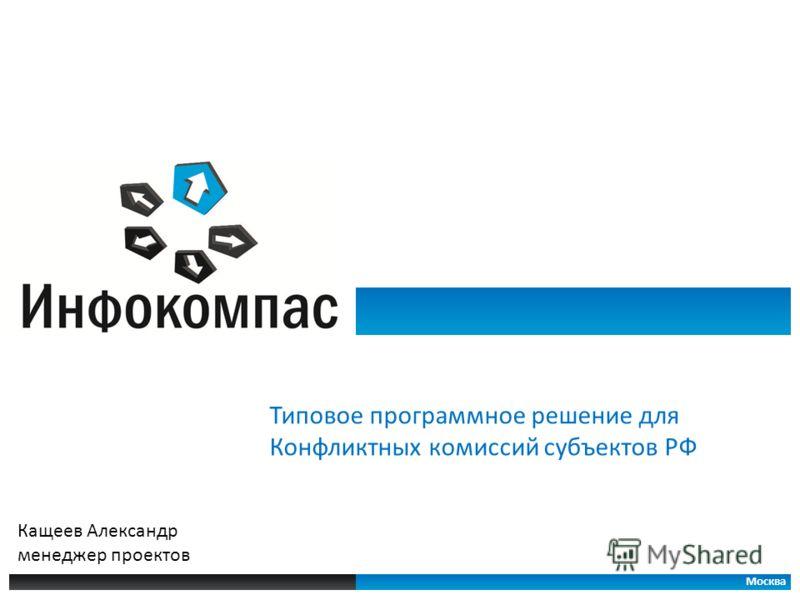 Типовое программное решение для Конфликтных комиссий субъектов РФ Москва Кащеев Александр менеджер проектов