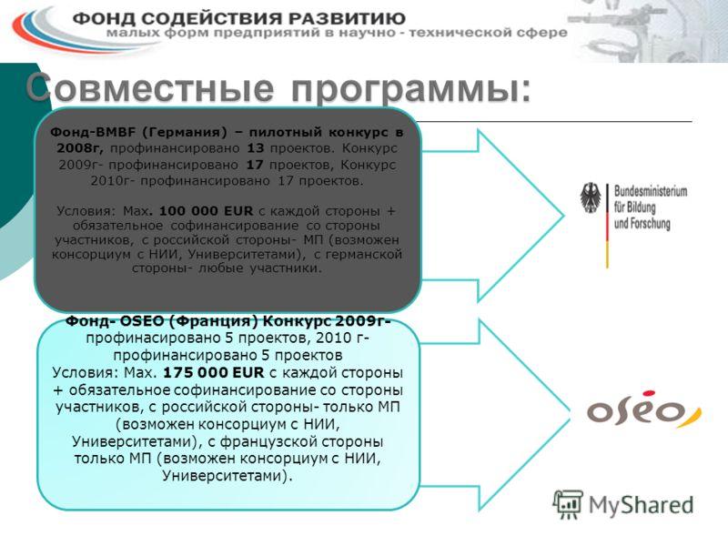 Фонд- OSEO (Франция) Конкурс 2009г- профинасировано 5 проектов, 2010 г- профинансировано 5 проектов Условия: Max. 175 000 EUR c каждой стороны + обязательное софинансирование со стороны участников, с российской стороны- только МП (возможен консорциум