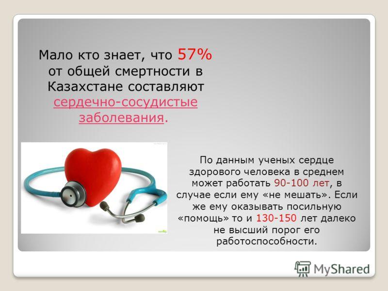 Мало кто знает, что 57% от общей смертности в Казахстане составляют сердечно-сосудистые заболевания. По данным ученых сердце здорового человека в среднем может работать 90-100 лет, в случае если ему «не мешать». Если же ему оказывать посильную «помощ