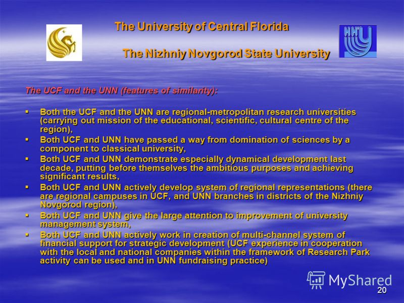 20 The University of Central Florida The Nizhniy Novgorod State University The UCF and the UNN (features of similarity): Both the UCF and the UNN are regional-metropolitan research universities (carrying out mission of the educational, scientific, cu