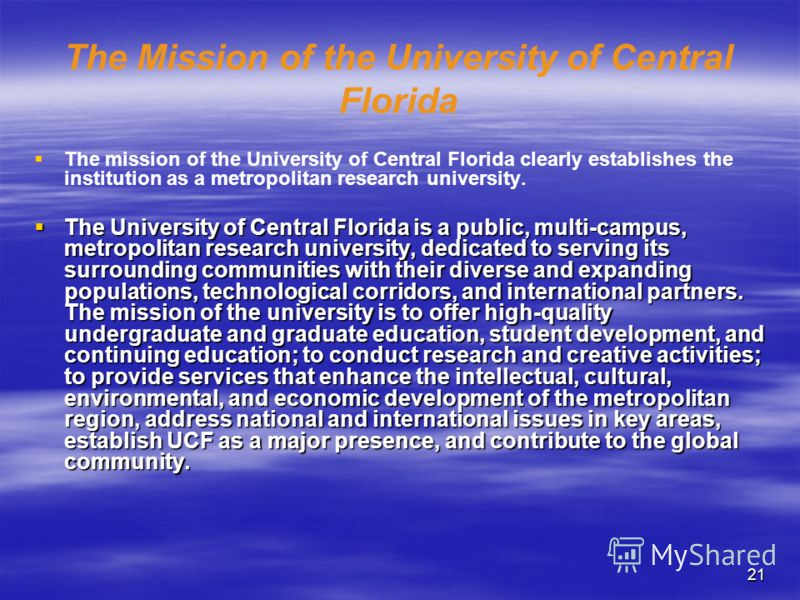 21 The Mission of the University of Central Florida The mission of the University of Central Florida clearly establishes the institution as a metropolitan research university. The University of Central Florida is a public, multi-campus, metropolitan