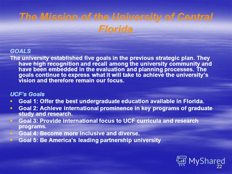 22 The Mission of the University of Central Florida GOALS The university established five goals in the previous strategic plan. They have high recognition and recall among the university community and have been embedded in the evaluation and planning